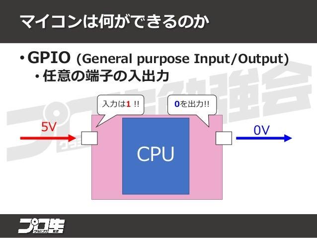 マイコンは何ができるのか • シリアル通信 • USART/SPI/I2Cなど CPU 周辺機能 (シリアル 通信) レジスタ 0x5Aを出力!! 1 0 1 0 0 1 0 1