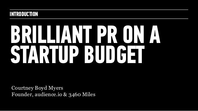 INTRODUCTION BRILLIANT PR ON A STARTUP BUDGET Courtney Boyd Myers Founder, audience.io & 3460 Miles