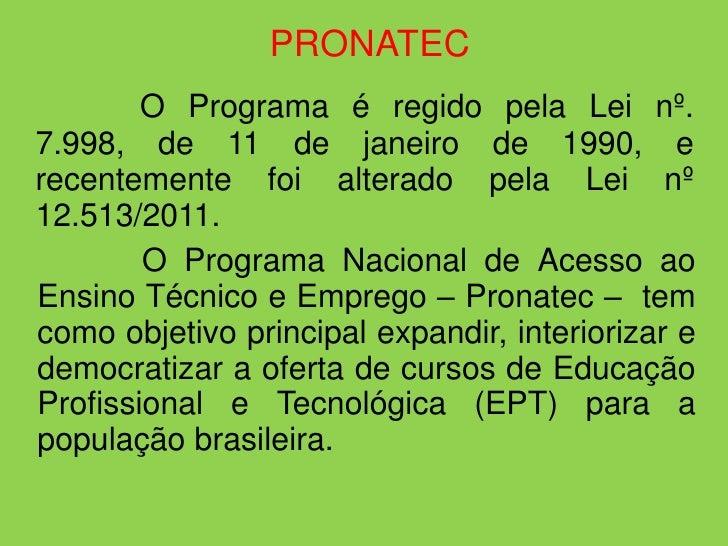 PRONATEC        O Programa é regido pela Lei nº.7.998, de 11 de janeiro de 1990, erecentemente foi alterado pela Lei nº12....