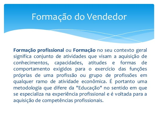 Formação do Vendedor  Formação profissional ou Formação no seu contexto geral significa conjunto de atividades que visam a...