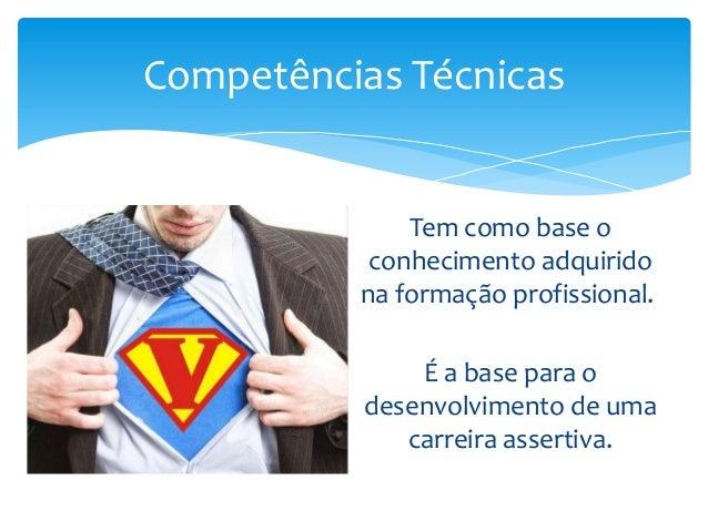 Competências Técnicas  Tem como base o conhecimento adquirido na formação profissional. É a base para o desenvolvimento de...