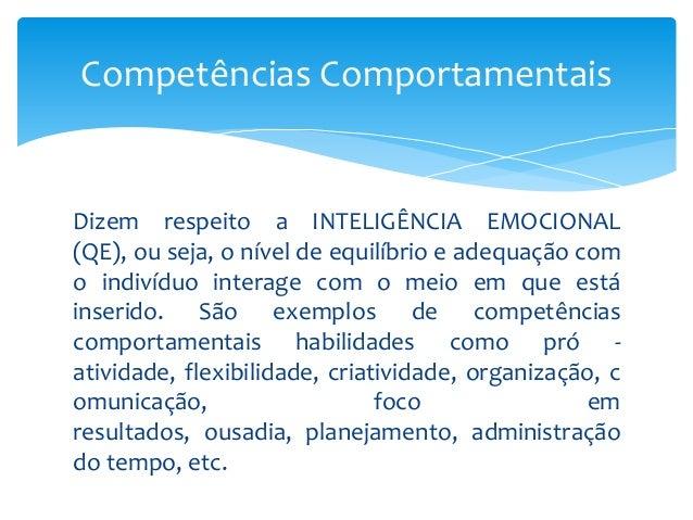 Competências Comportamentais  Dizem respeito a INTELIGÊNCIA EMOCIONAL (QE), ou seja, o nível de equilíbrio e adequação com...