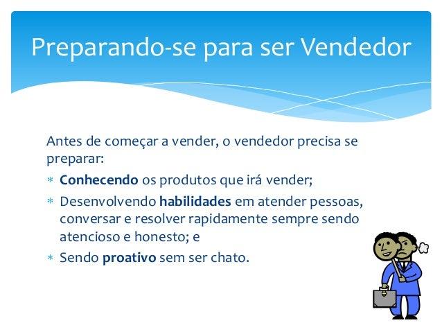 Preparando-se para ser Vendedor  Antes de começar a vender, o vendedor precisa se preparar: Conhecendo os produtos que irá...