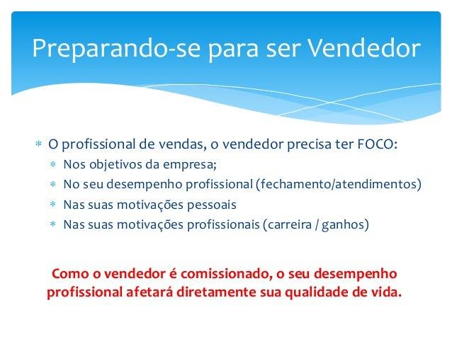 Preparando-se para ser Vendedor  O profissional de vendas, o vendedor precisa ter FOCO: Nos objetivos da empresa; No seu d...