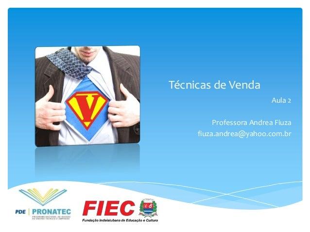Técnicas de Venda Aula 2 Professora Andrea Fiuza fiuza.andrea@yahoo.com.br