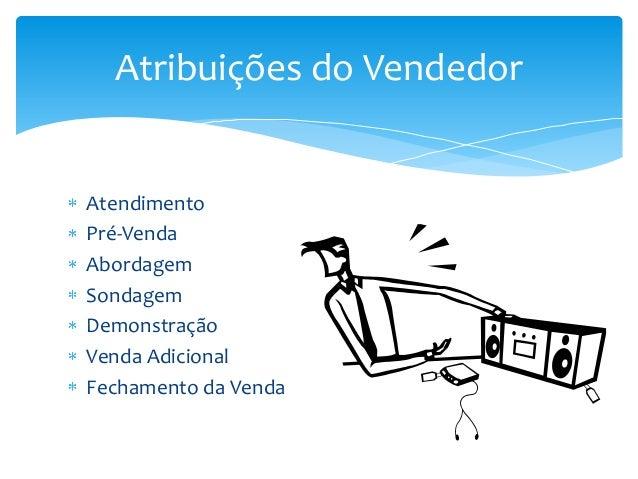 Atribuições do Vendedor  Atendimento Pré-Venda Abordagem Sondagem Demonstração Venda Adicional Fechamento da Venda