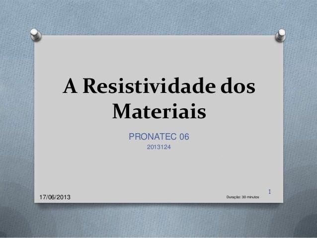 A Resistividade dosMateriaisPRONATEC 06201312417/06/2013 Duração: 30 minutos1