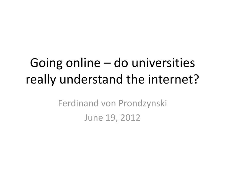Going online – do universitiesreally understand the internet?     Ferdinand von Prondzynski           June 19, 2012