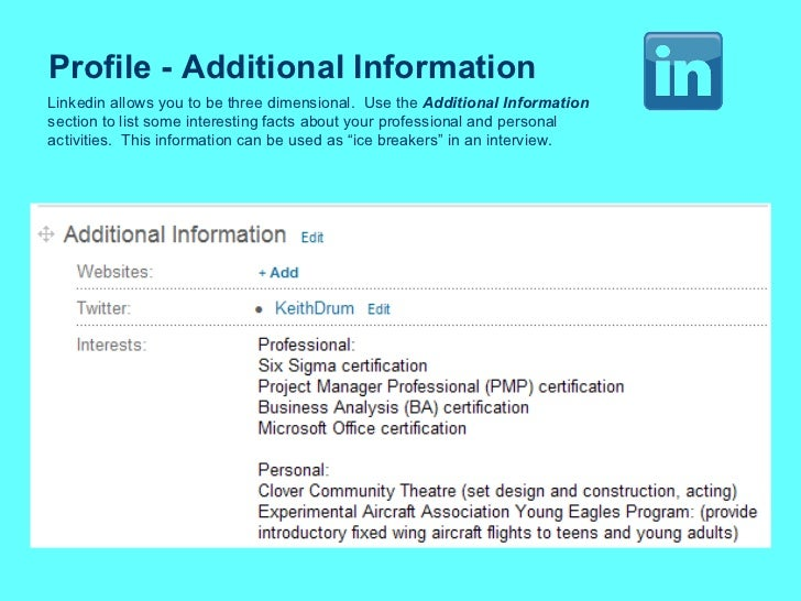 Profile - Additional Information Linkedin allows you to be three dimensional.  Use the  Additional Information section to ...