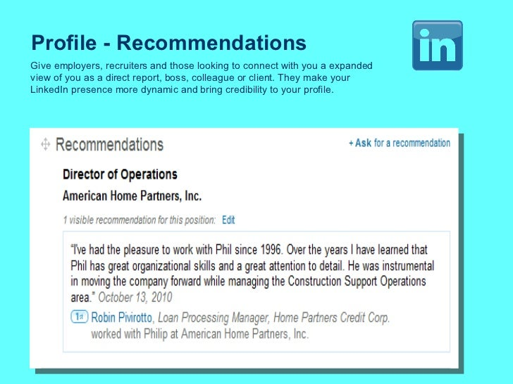 Profile - Recommendations Give employers, recruiters and those looking to connect with you a expanded view of you as a dir...