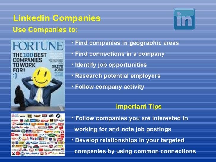 Linkedin Companies Use Companies to: <ul><li>Find companies in geographic areas </li></ul><ul><li>Find connections in a co...