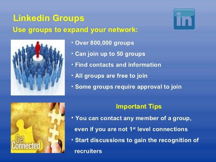 Linkedin Groups Use groups to expand your network: <ul><li>Over 800,000 groups </li></ul><ul><li>Can join up to 50 groups ...