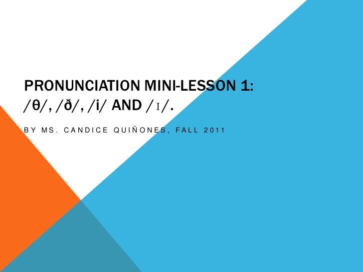 PRONUNCIATION MINI-LESSON 1:/θ/, /ð/, /i/ AND /ɪ/.B Y M S . C A N D I C E Q U I Ñ O N E S , FA L L 2 0 11