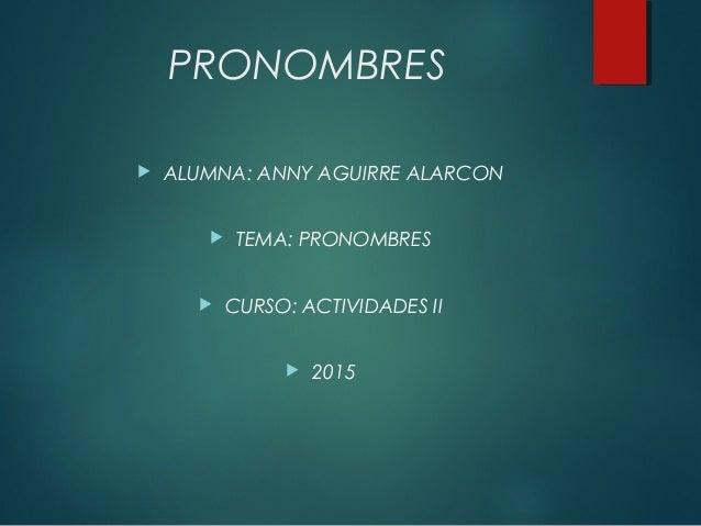 PRONOMBRES  ALUMNA: ANNY AGUIRRE ALARCON  TEMA: PRONOMBRES  CURSO: ACTIVIDADES II  2015