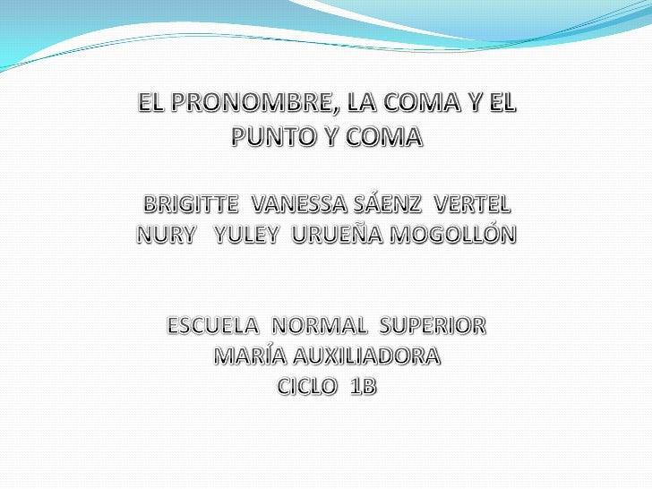 EL PRONOMBRE, LA COMA Y EL PUNTO Y COMA<br />BRIGITTE  VANESSA SÁENZ  VERTEL<br />NURY   YULEY  URUEÑA MOGOLLÓN<br />ESCUE...