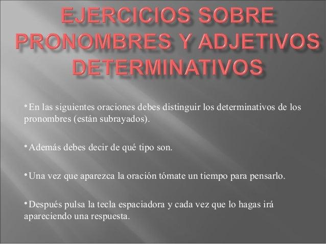 En las siguientes oraciones debes distinguir los determinativos de los pronombres (están subrayados).   Además debes deci...