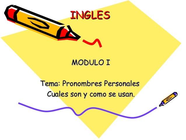 INGLESINGLES MODULO IMODULO I Tema: Pronombres PersonalesTema: Pronombres Personales Cuales son y como se usan.Cuales son ...