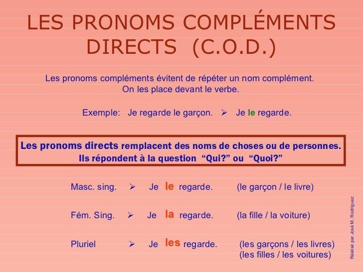 LES PRONOMS COMPLÉMENTS DIRECTS  (C.O.D.) Les pronoms compléments évitent de répéter un nom complément.  On les place deva...