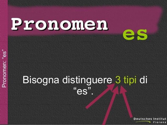 """sein  Pronomen: """"es""""  Pronomen es Bisogna distinguere 3 tipi di """"es""""."""
