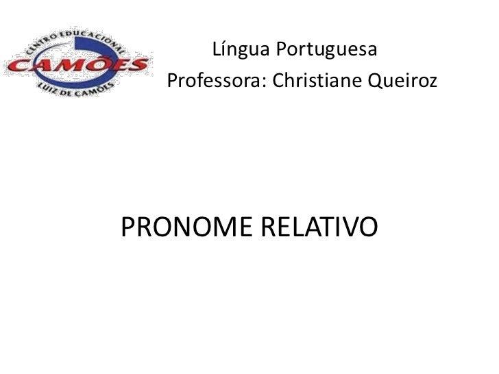 Língua Portuguesa  Professora: Christiane QueirozPRONOME RELATIVO