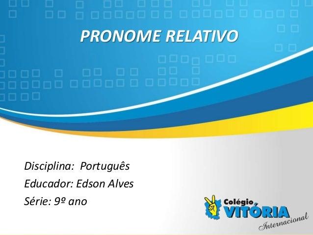 Crateús/CE PRONOME RELATIVO Disciplina: Português Educador: Edson Alves Série: 9º ano