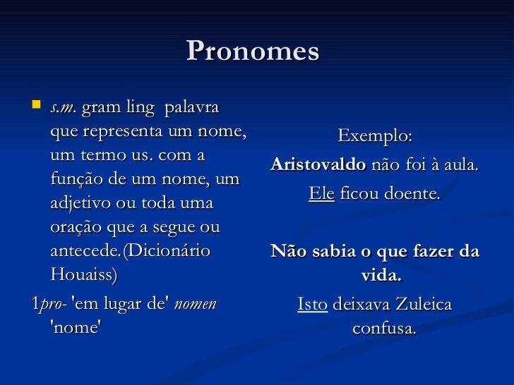Pronomes  <ul><li>s.m.  gram ling  palavra que representa um nome, um termo us. com a função de um nome, um adjetivo ou to...