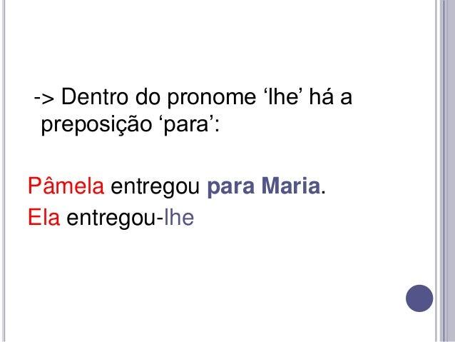 """-> Dentro do pronome """"lhe"""" há a preposição """"para"""": Pâmela entregou para Maria. Ela entregou-lhe"""