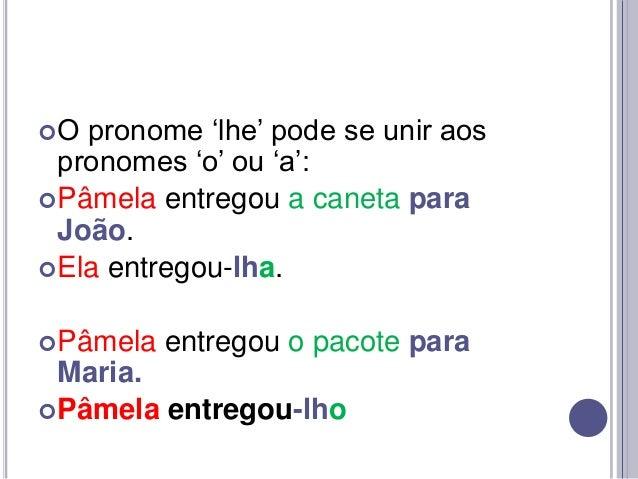 """O  pronome """"lhe"""" pode se unir aos pronomes """"o"""" ou """"a"""":  Pâmela entregou a caneta para João.  Ela entregou-lha.  Pâmela..."""