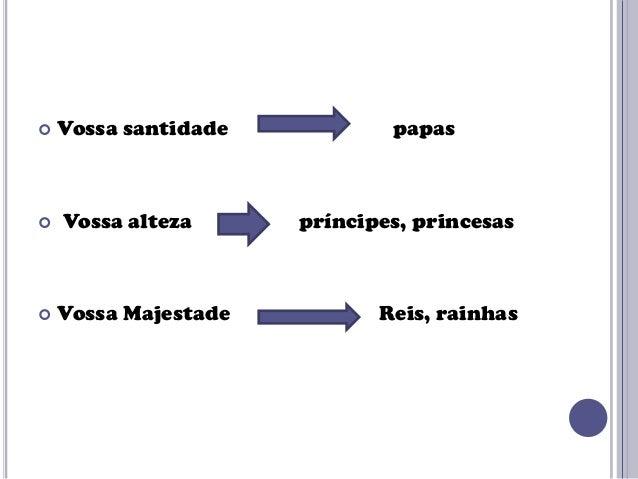      Vossa santidade  Vossa alteza  Vossa Majestade  papas  príncipes, princesas  Reis, rainhas
