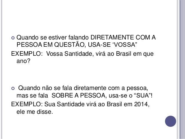 """Quando se estiver falando DIRETAMENTE COM A PESSOA EM QUESTÃO, USA-SE """"VOSSA"""" EXEMPLO: Vossa Santidade, virá ao Brasil em ..."""
