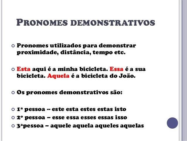 PRONOMES DEMONSTRATIVOS   Pronomes utilizados para demonstrar proximidade, distância, tempo etc.    Esta aqui é a minha ...