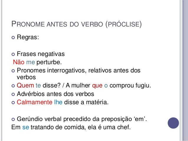 PRONOME ANTES DO VERBO (PRÓCLISE)   Regras:  Frases negativas Não me perturbe.  Pronomes interrogativos, relativos antes...
