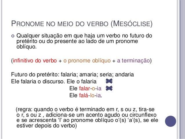 PRONOME NO MEIO DO VERBO (MESÓCLISE)   Qualquer situação em que haja um verbo no futuro do pretérito ou do presente ao la...