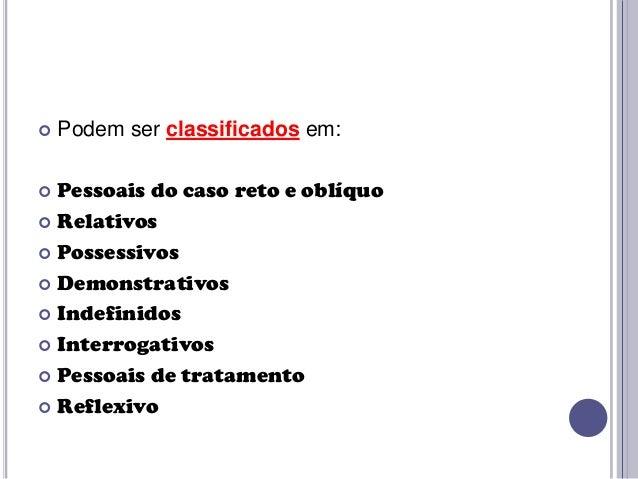   Podem ser classificados em:  Pessoais do caso reto e oblíquo  Relativos  Possessivos  Demonstrativos  Indefinidos ...