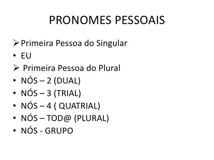 PRONOMES PESSOAIS <br /><ul><li>Primeira Pessoa do Singular</li></ul>EU<br /><ul><li>Primeira Pessoa do Plural</li></ul>NÓ...