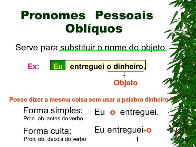 1 Pronomes Eu Pessoais Oblíquos Serve para substituir o nome do objeto entreguei o dinheiro.Ex: Objeto Forma simples: Pron...