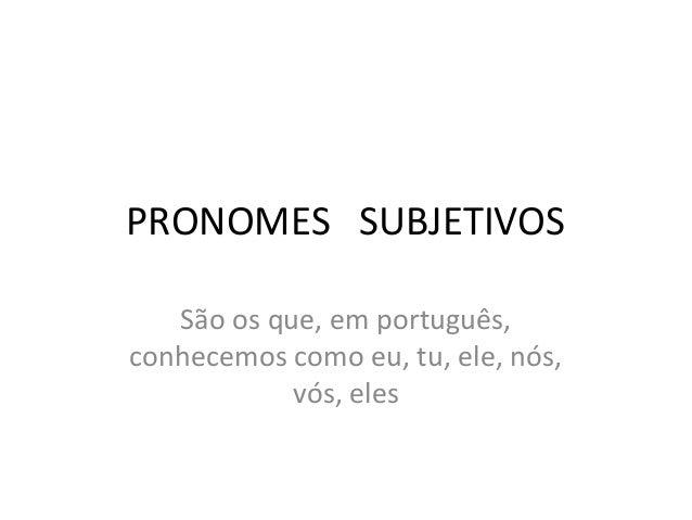 PRONOMES SUBJETIVOSSão os que, em português,conhecemos como eu, tu, ele, nós,vós, eles