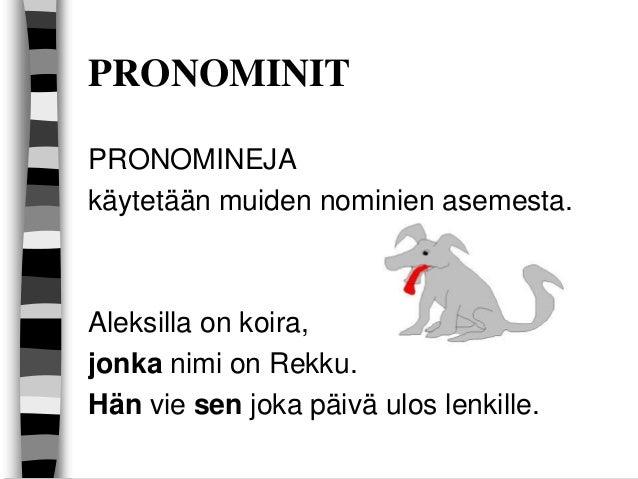 PRONOMINIT PRONOMINEJA käytetään muiden nominien asemesta.  Aleksilla on koira, jonka nimi on Rekku. Hän vie sen joka päiv...