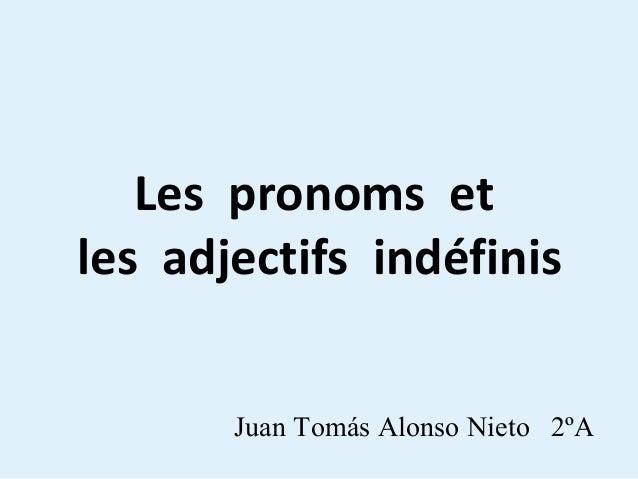 Les pronoms et les adjectifs indéfinis Juan Tomás Alonso Nieto 2ºA