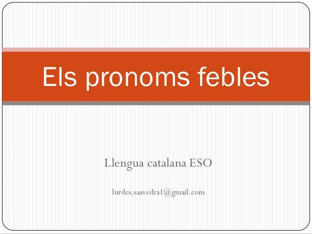 Llengua catalana ESO lurdes.saavedra1@gmail.com Els pronoms febles