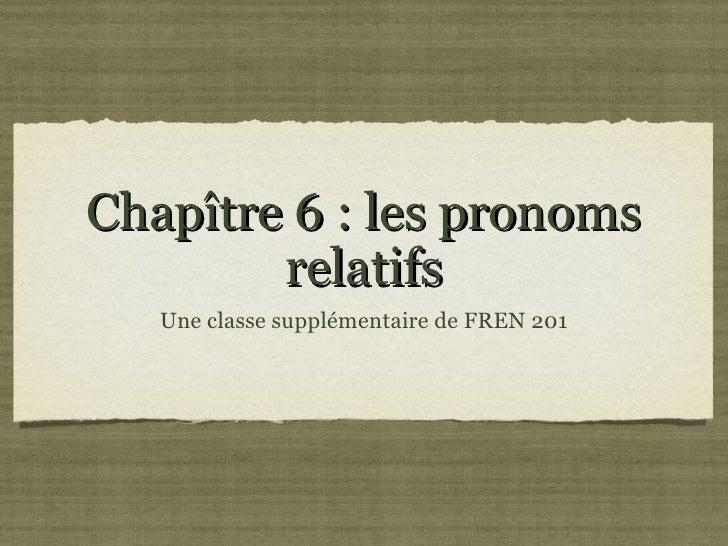 Chapître 6 : les pronoms        relatifs   Une classe supplémentaire de FREN 201