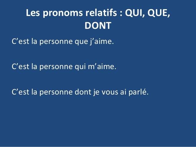 Les pronoms relatifs : QUI, QUE, DONT C'est la personne que j'aime. C'est la personne qui m'aime. C'est la personne dont j...