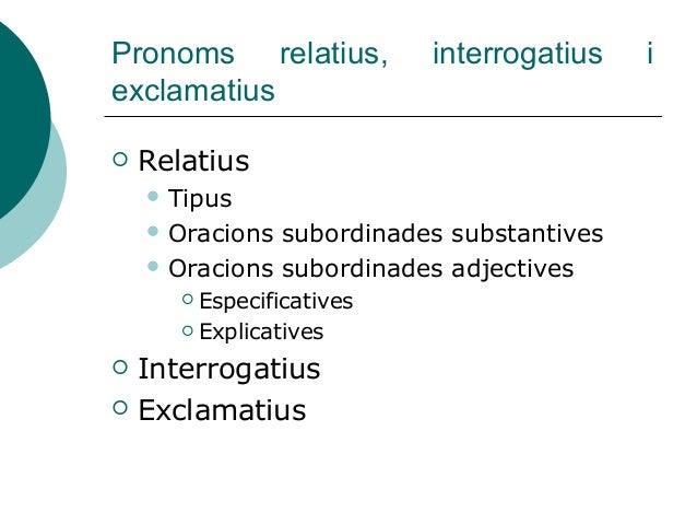 Pronoms relatius, interrogatius i exclamatius  Relatius  Tipus  Oracions subordinades substantives  Oracions subordina...