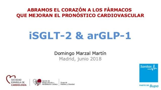 Domingo Marzal Mart�n Madrid, junio 2018 iSGLT-2 & arGLP-1 ABRAMOS EL CORAZ�N A LOS F�RMACOS QUE MEJORAN EL PRON�STICO CAR...