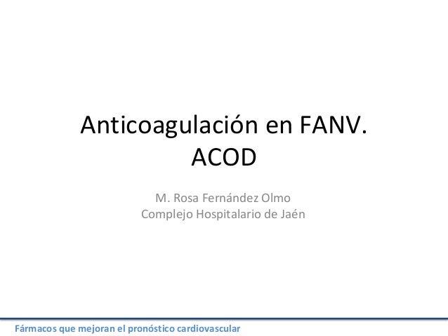 Fármacos que mejoran el pronóstico cardiovascular Anticoagulación en FANV. ACOD M. Rosa Fernández Olmo Complejo Hospitalar...