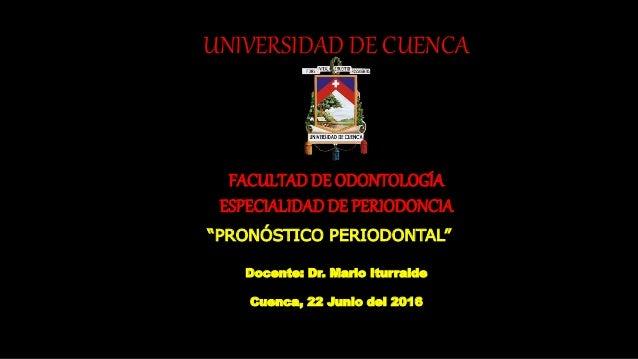"""UNIVERSIDAD DE CUENCA FACULTADDE ODONTOLOGÍA ESPECIALIDADDE PERIODONCIA """"PRONÓSTICO PERIODONTAL"""" Docente: Dr. Mario Iturra..."""