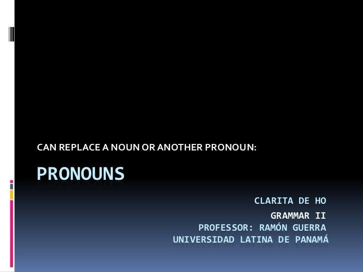 CAN REPLACE A NOUN OR ANOTHER PRONOUN:<br />PRONOUNSClarita de HoGrammar IIProfessor: Ramón Guerra     Universidad Lati...
