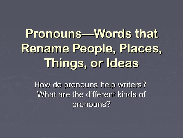 Pronouns—Words thatPronouns—Words that Rename People, Places,Rename People, Places, Things, or IdeasThings, or Ideas How d...