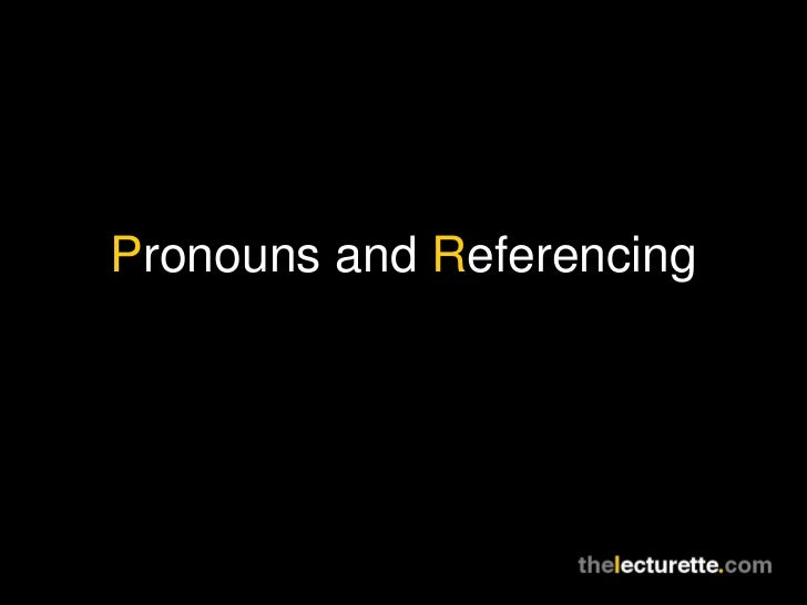 P ronouns and  R eferencing