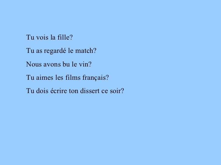 Tu vois la fille? Tu as regardé le match? Nous avons bu le vin? Tu aimes les films français? Tu dois écrire ton dissert ce...